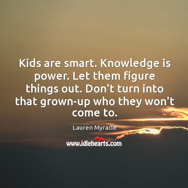 Kids are smart. Knowledge is power. Let them figure things out. Don't Lauren Myracle Picture Quote