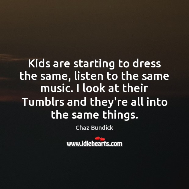 Kids are starting to dress the same, listen to the same music. Image