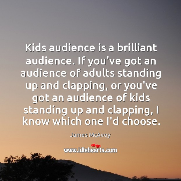 Image, Kids audience is a brilliant audience. If you've got an audience of