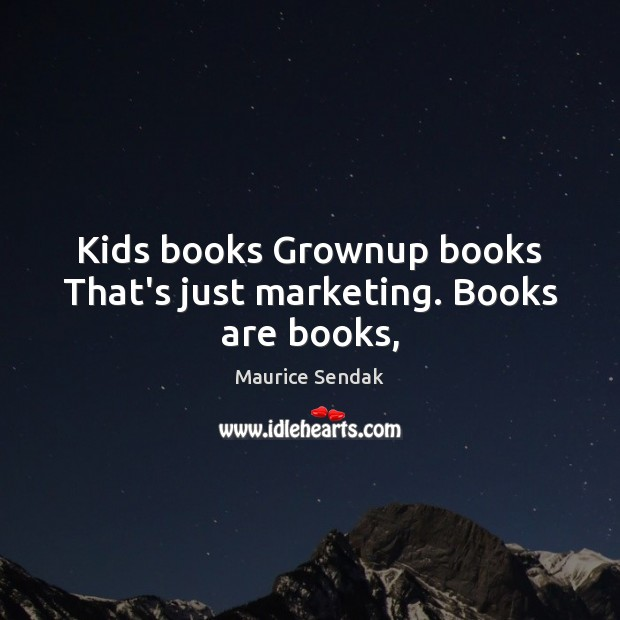 Kids books Grownup books That's just marketing. Books are books, Maurice Sendak Picture Quote