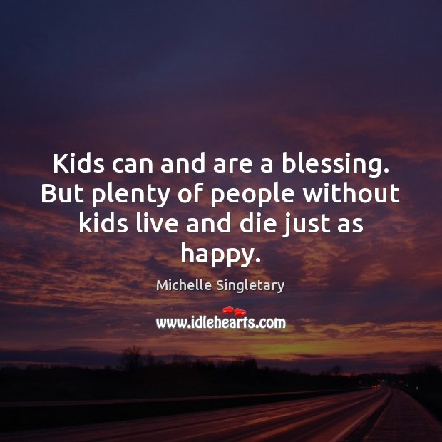 Kids can and are a blessing. But plenty of people without kids live and die just as happy. Michelle Singletary Picture Quote