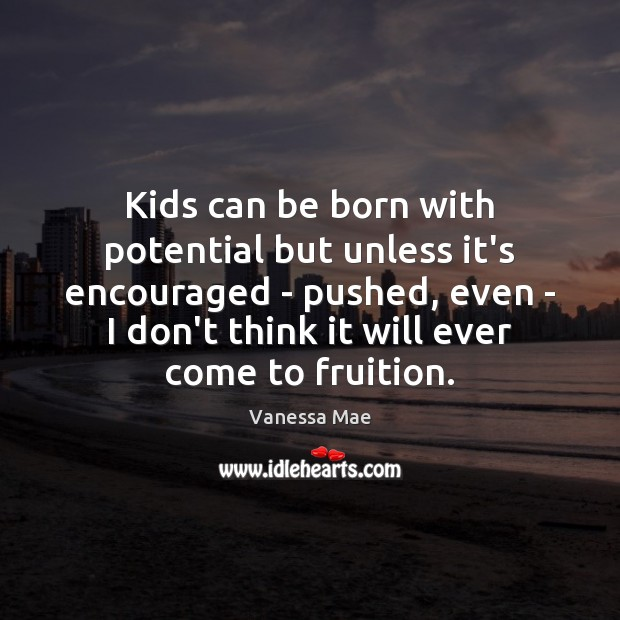 Kids can be born with potential but unless it's encouraged – pushed, Image