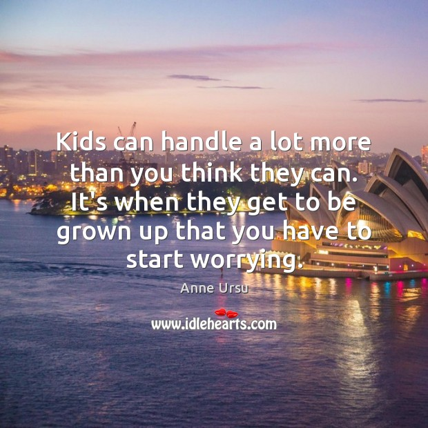 Kids can handle a lot more than you think they can. It's Anne Ursu Picture Quote
