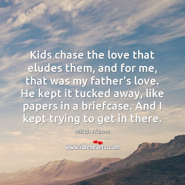 Kids chase the love that eludes them, and for me, that was Mitch Albom Picture Quote