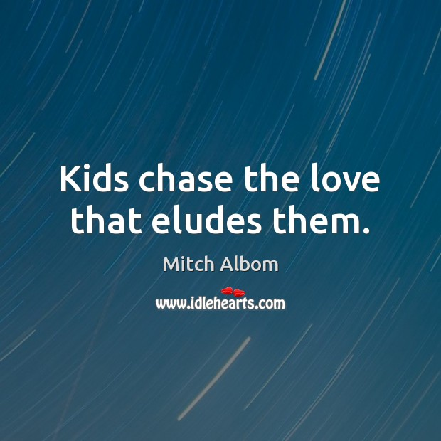 Kids chase the love that eludes them. Mitch Albom Picture Quote