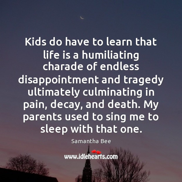 Kids do have to learn that life is a humiliating charade of Samantha Bee Picture Quote