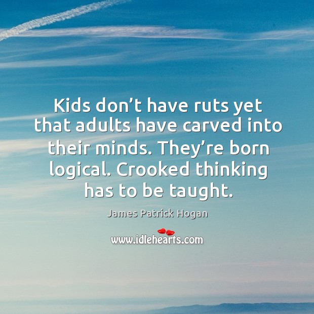 Kids don't have ruts yet that adults have carved into their minds. They're born logical. Crooked thinking has to be taught. Image