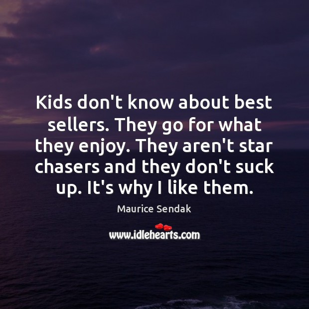 Kids don't know about best sellers. They go for what they enjoy. Maurice Sendak Picture Quote