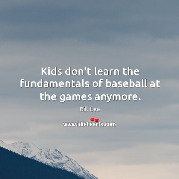 Kids don't learn the fundamentals of baseball at the games anymore. Bill Lee Picture Quote