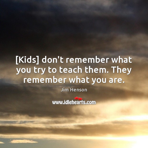 [Kids] don't remember what you try to teach them. They remember what you are. Jim Henson Picture Quote