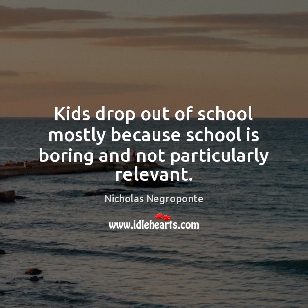 Kids drop out of school mostly because school is boring and not particularly relevant. Image