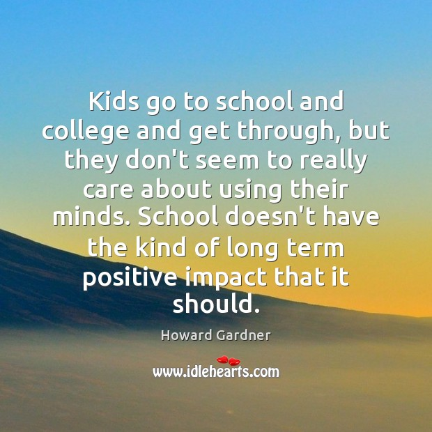 Kids go to school and college and get through, but they don't Howard Gardner Picture Quote