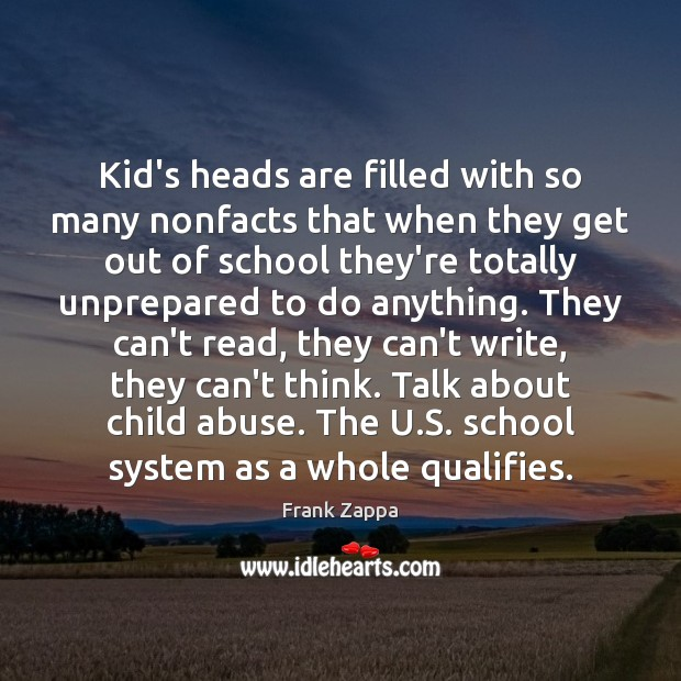 Kid's heads are filled with so many nonfacts that when they get Frank Zappa Picture Quote