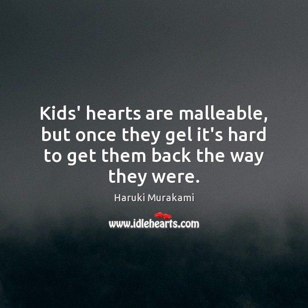 Kids' hearts are malleable, but once they gel it's hard to get Haruki Murakami Picture Quote