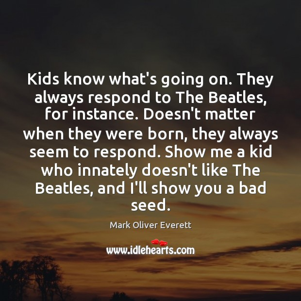 Image, Kids know what's going on. They always respond to The Beatles, for