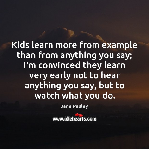 Kids learn more from example than from anything you say; I'm convinced Image