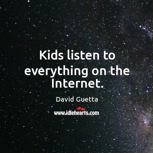 Kids listen to everything on the internet. David Guetta Picture Quote