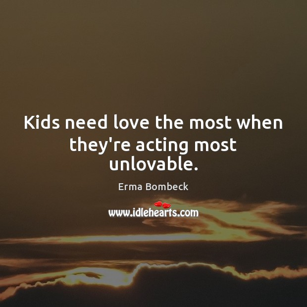 Kids need love the most when they're acting most unlovable. Image