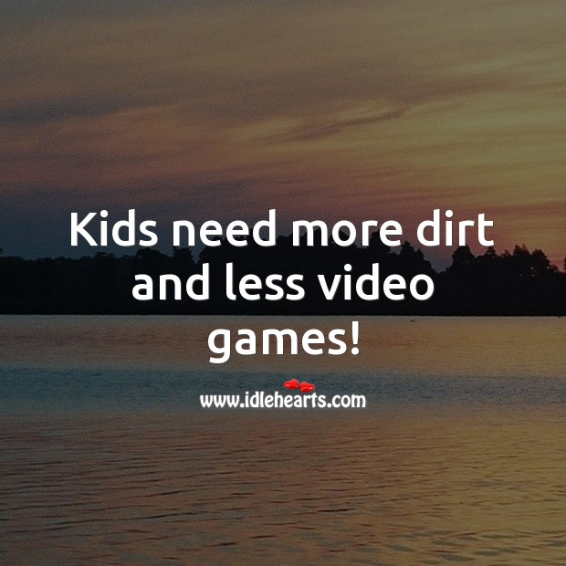 Kids need more dirt and less video games! Children Quotes Image