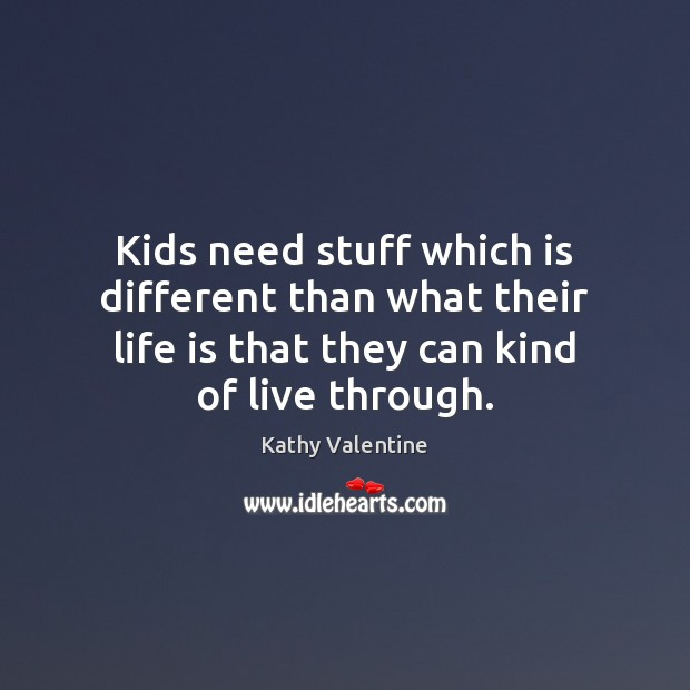 Kids need stuff which is different than what their life is that Kathy Valentine Picture Quote