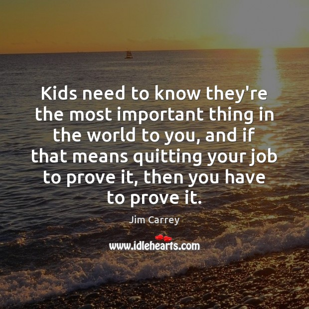 Kids need to know they're the most important thing in the world Jim Carrey Picture Quote