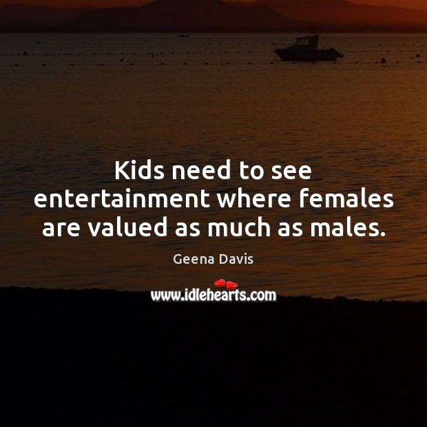 Kids need to see entertainment where females are valued as much as males. Geena Davis Picture Quote