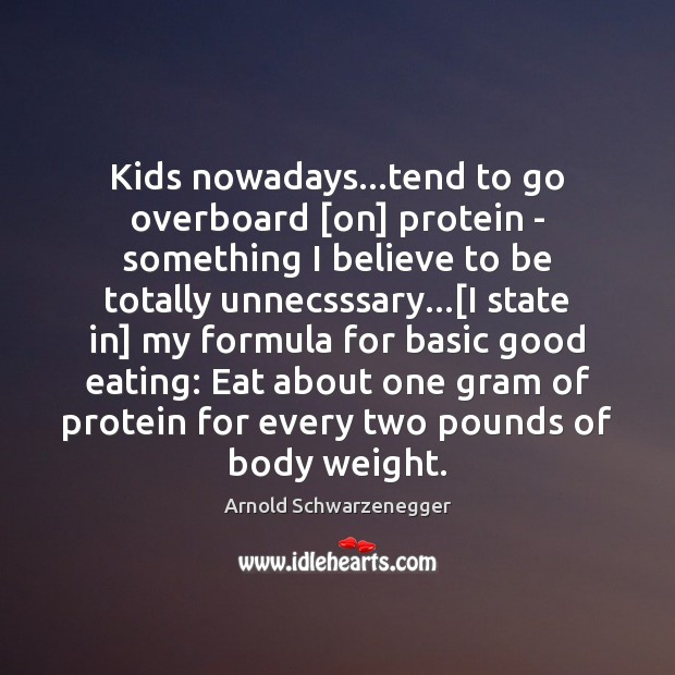Kids nowadays…tend to go overboard [on] protein – something I believe Arnold Schwarzenegger Picture Quote