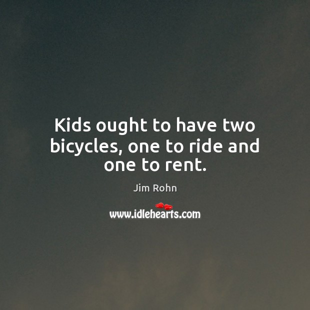 Image, Kids ought to have two bicycles, one to ride and one to rent.