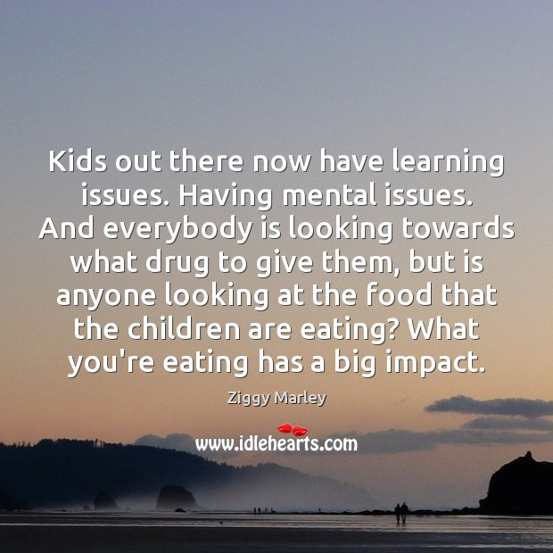 Kids out there now have learning issues. Having mental issues. And everybody Children Quotes Image