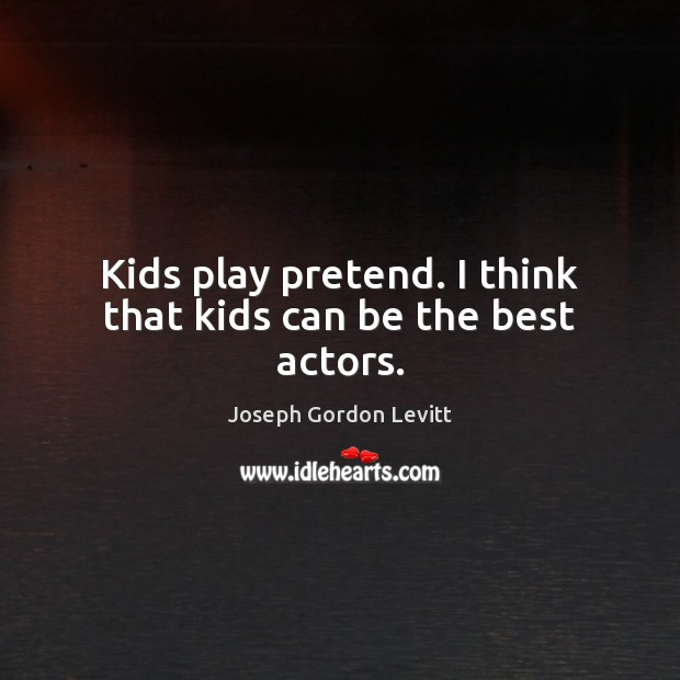 Kids play pretend. I think that kids can be the best actors. Joseph Gordon Levitt Picture Quote