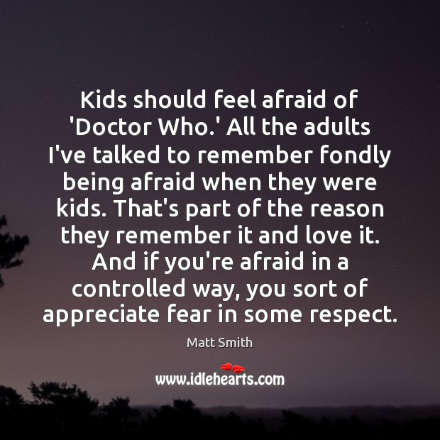 Kids should feel afraid of 'Doctor Who.' All the adults I've Matt Smith Picture Quote