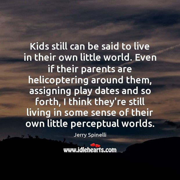 Kids still can be said to live in their own little world. Jerry Spinelli Picture Quote