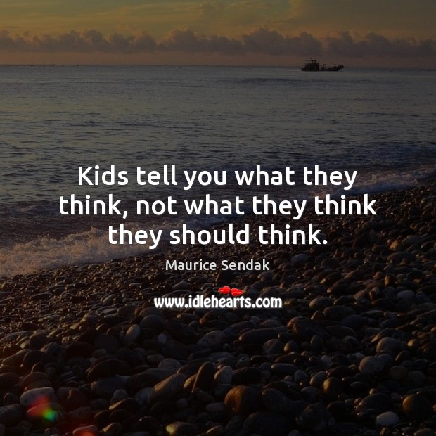 Kids tell you what they think, not what they think they should think. Maurice Sendak Picture Quote