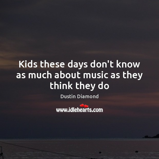 Dustin Diamond Picture Quote image saying: Kids these days don't know as much about music as they think they do