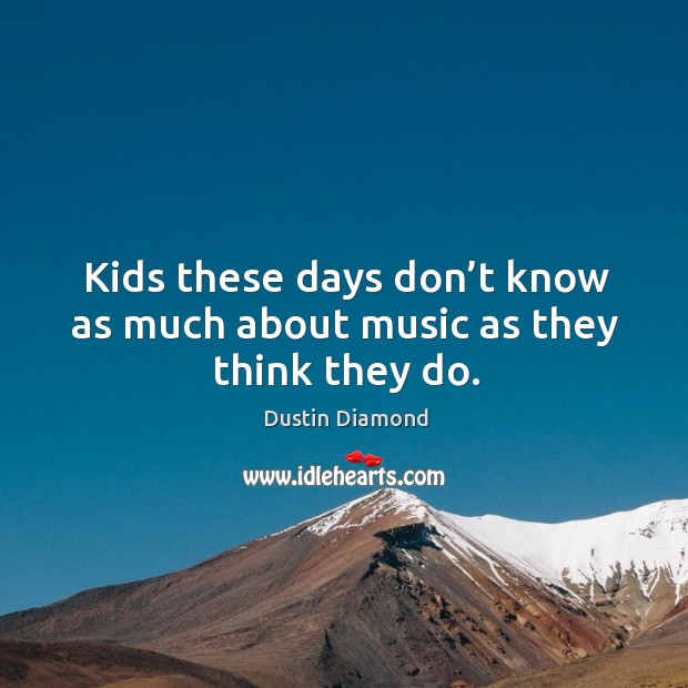 Kids these days don't know as much about music as they think they do. Dustin Diamond Picture Quote