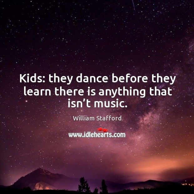 Image, Kids: they dance before they learn there is anything that isn't music.