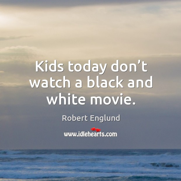 Kids today don't watch a black and white movie. Image