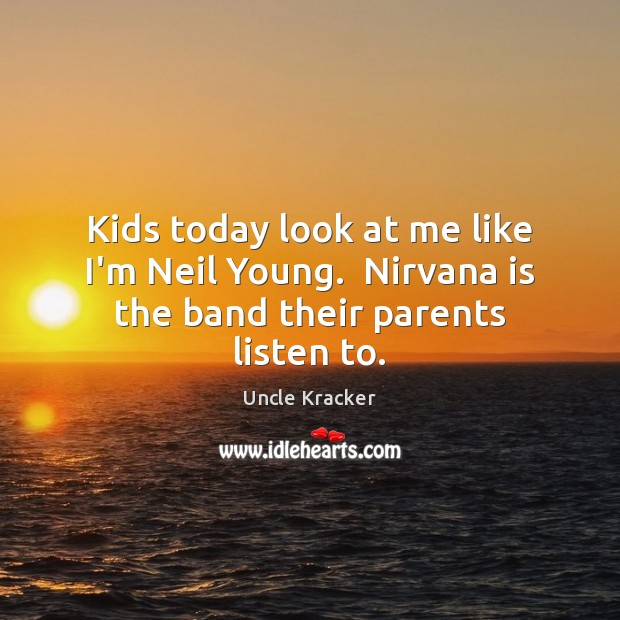 Kids today look at me like I'm Neil Young.  Nirvana is the band their parents listen to. Image