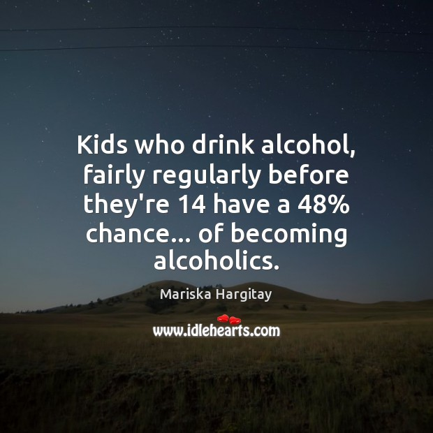 Kids who drink alcohol, fairly regularly before they're 14 have a 48% chance… of Mariska Hargitay Picture Quote