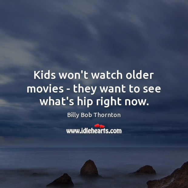 Kids won't watch older movies – they want to see what's hip right now. Billy Bob Thornton Picture Quote