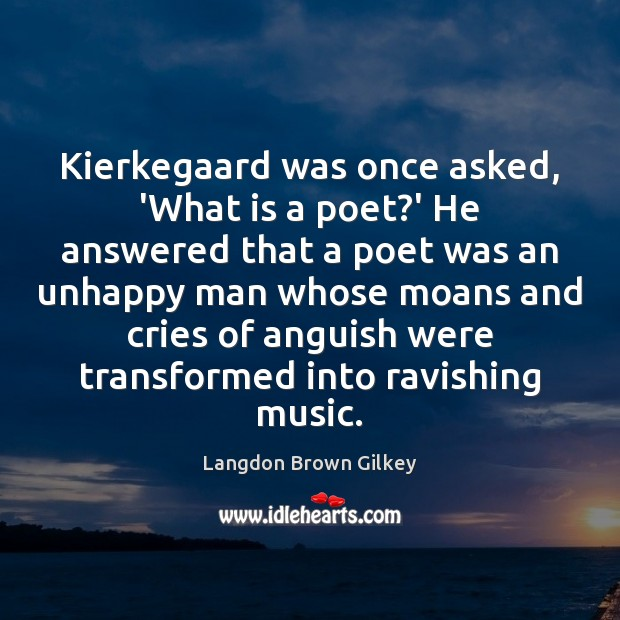 Kierkegaard was once asked, 'What is a poet?' He answered that Langdon Brown Gilkey Picture Quote