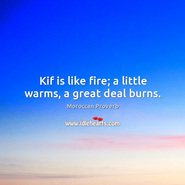 Kif is like fire; a little warms, a great deal burns. Moroccan Proverbs Image