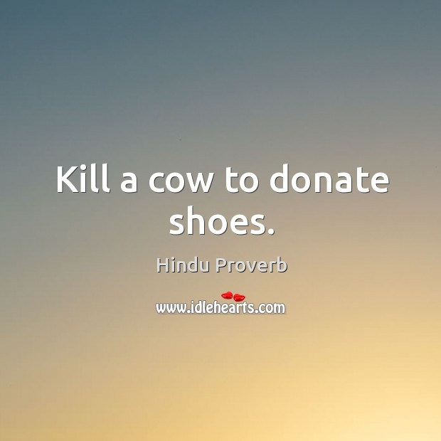 Kill a cow to donate shoes. Hindu Proverbs Image