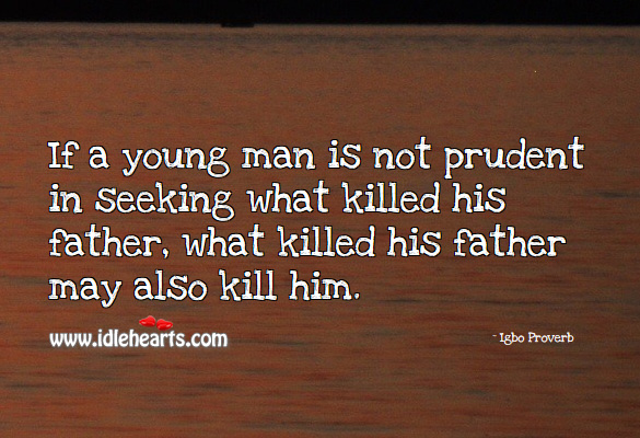 If a young man is not prudent in seeking what killed his father, what killed his father may also kill him. Igbo Proverbs Image