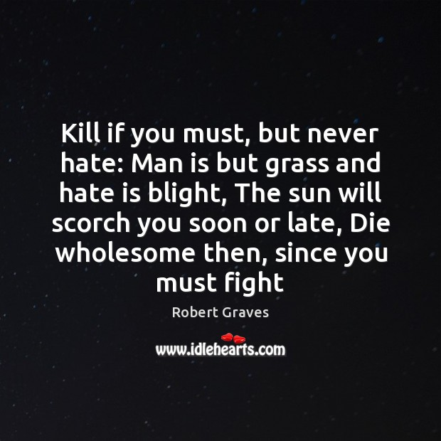 Kill if you must, but never hate: Man is but grass and Robert Graves Picture Quote
