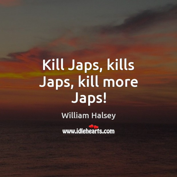Kill Japs, kills Japs, kill more Japs! Image
