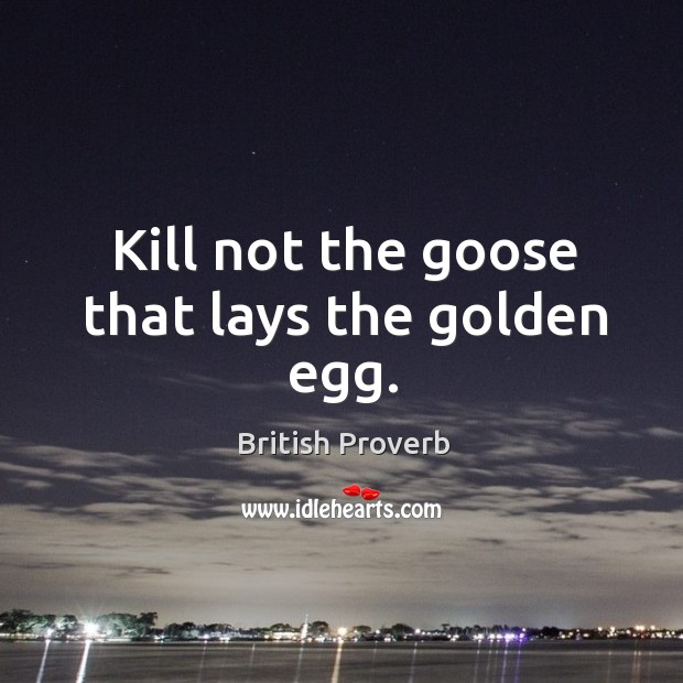 Kill not the goose that lays the golden egg. British Proverbs Image
