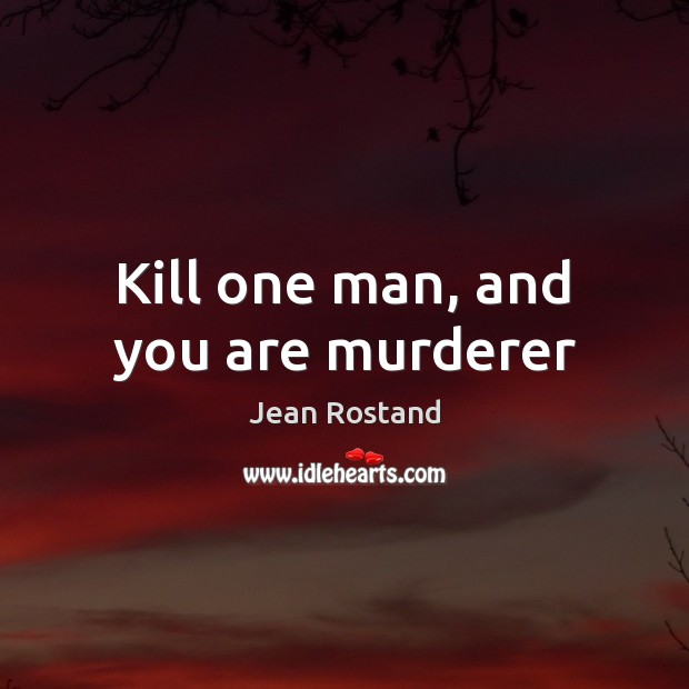 Kill one man, and you are murderer Jean Rostand Picture Quote
