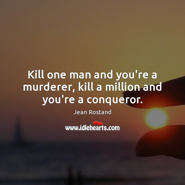 Kill one man and you're a murderer, kill a million and you're a conqueror. Jean Rostand Picture Quote