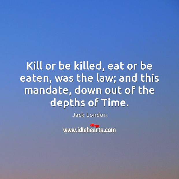 Kill or be killed, eat or be eaten, was the law; and Jack London Picture Quote